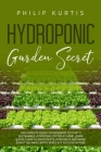 Hydroponic Garden Secret: The Complete Guide for Beginners to Start a Sustainable Hydroponic System at Home. Learn Quickly How to Grow Fruits, V Cover Image
