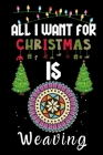 All I Want For Christmas Is Weaving: Weaving lovers Appreciation gifts for Xmas, Funny Weaving Christmas Notebook / Thanksgiving & Christmas Gift Cover Image