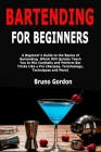 Bartending for Beginners: A Beginner's Guide to the Basics of Bartending Which Will Quickly Teach You to Mix Cocktails and Perform Bar Tricks Li Cover Image