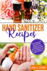 Hand Sanitizer Recipes: Your Easy and Practical DIY Anti-Germ and Antivirus Guide for a Healthier and Safer Lifestyle Cover Image