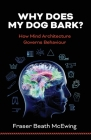 Why Does My Dog Bark?: How Mind Architecture Governs Behaviour Cover Image