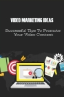 Video Marketing Ideas: Successful Tips To Promote Your Video Content: The Real Secret Of Viral Videos Cover Image