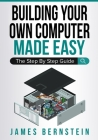 Building Your Own Computer Made Easy: The Step By Step Guide Cover Image