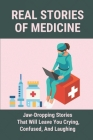 Real Stories Of Medicine: Jaw-Dropping Stories That Will Leave You Crying, Confused, And Laughing: Stories Of Frontline Workers Cover Image