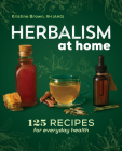 Herbalism at Home: 125 Recipes for Everyday Health Cover Image
