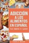 Adicción a los alimentos En español/Food Addiction In Spanish: Tratamiento por comer en exceso Cover Image