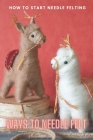 Ways to Needle Felt: How to Start Needle Felting: Needle Felt Cover Image
