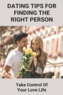 Dating Tips For Finding The Right Person: Take Control Of Your Love Life: Self Confidence Tips Cover Image