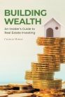 Building Wealth: An Insider's Guide to Real Estate Investing Cover Image