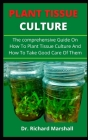 Plant Tissue Culture: The Comprehensive Guide On How To Practice Pant Tissue Culture And How To Take Good Care Of Them Cover Image