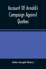 Account Of Arnold'S Campaign Against Quebec: And Of The Hardships And Sufferings Of That Band Of Heroes Who Traversed The Wilderness Of Maine From Cam Cover Image
