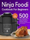 Ninja Foodi Cookbook For Beginners: 500 Easy and Mouthwatering Ninja Foodi Recipes to Pressure Cook, Air Fry, Dehydrate, And More (With Complete Begin Cover Image
