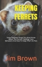 Keeping Ferrets: Every Detailed Things You Must Know About The Ferrets, Feeding, Care, Behaviors And How To Keep Them As Pets Cover Image