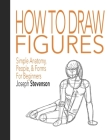 How to Draw Figures Simple Anatomy, People, & Forms for Beginners Cover Image