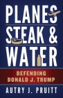 Planes, Steak & Water: Defending Donald J. Trump Cover Image