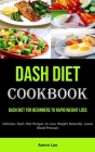 Dash Diet Cookbook: Dash Diet for Beginners to Rapid Weight Loss (Delicious Dash Diet Recipes to Lose Weight Naturally, Lower Blood Pressu Cover Image