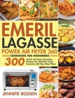 Emeril Lagasse Power Air Fryer 360 Cookbook for Beginners: 300 Quick and Easy Everyday Recipes for Healthier Fried Favorites (30-Day Meal Plan) Cover Image