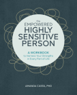 The Empowered Highly Sensitive Person: A Workbook to Harness Your Strengths in Every Part of Life Cover Image