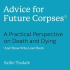 Advice for Future Corpses (and Those Who Love Them) Lib/E: A Practical Perspective on Death and Dying Cover Image