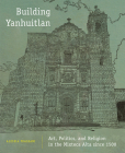 Building Yanhuitlan: Art, Politics, and Religion in the Mixteca Alta Since 1500 Cover Image