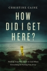 How Did I Get Here?: Finding Your Way Back to God When Everything Is Pulling You Away Cover Image