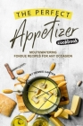 The Perfect Appetizer Cookbook: Mouthwatering Fondue Recipes for Any Occasion Cover Image