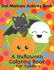 Dot Markers Activity Book - A Halloween Coloring Book For Toddlers: Fun With Do A Dot Ghosts, Pumpkins and More. A Great Gift For Kids Ages 1-3. Cover Image