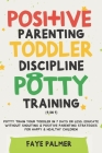 Positive Parenting, Toddler Discipline & Potty Training (4 in 1): Potty Train Your Toddler In 7 Days Or Less, Educate Without Shouting & Positive Pare Cover Image