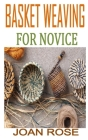Basket Weaving for Novice: Discover the complete guides on everything you need to know about basket weaving Cover Image