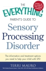 The Everything Parent's Guide To Sensory Processing Disorder: The Information and Treatment Options You Need to Help Your Child with SPD (Everything®) Cover Image