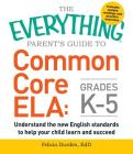 The Everything Parent's Guide to Common Core ELA, Grades K-5: Understand the New English Standards to Help Your Child Learn and Succeed (Everything®) Cover Image