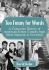 Too Funny for Words: A Contrarian History of American Screen Comedy from Silent Slapstick to Screwball Cover Image