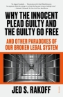 Why the Innocent Plead Guilty and the Guilty Go Free: And Other Paradoxes of Our Broken Legal System Cover Image