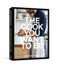 The Cook You Want to Be: Recipes and Advice for Defining and Developing Your Cooking Style [A Cookbook] Cover Image