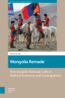 Mongolia Remade: Post-socialist National Culture, Political Economy, and Cosmopolitics Cover Image
