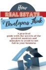 How Real Estate Developers Think: A practical guide with the secrets of the greatest masters and mistakes to avoid to not fail in your business Cover Image