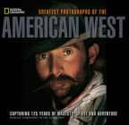 Greatest Photographs of the American West: Capturing 125 Years of Majesty, Spirit and Adventure Cover Image