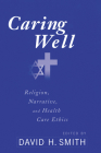 Caring Well: Religion, Narrative, and Healthcare Ethics Cover Image