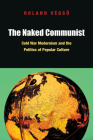 The Naked Communist: Cold War Modernism and the Politics of Popular Culture Cover Image