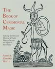 The Book of Ceremonial Magic: Including the Rites and Mysteries of Goetic Theurgy, Sorcery, and Infernal Necromancy Cover Image