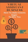 Virtual Assistant Business: How To Make Clients Eager To Hire You: Freelance Virtual Assistants Cover Image