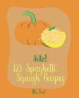Hello! 123 Spaghetti Squash Recipes: Best Spaghetti Squash Cookbook Ever For Beginners [Vegan Casserole Cookbook, Low Carb Pasta Cookbook, Spaghetti S Cover Image