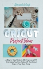 Cricut Project Ideas: A Step-by-Step Guide to 40+ Impressive DIY Craft Ideas You Can Make with Your Cricut Right in Your Own Home Cover Image