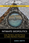 Intimate Geopolitics: Love, Territory, and the Future on India's Northern Threshold (Politics of Marriage and Gender: Global Issues in Local Contexts) Cover Image