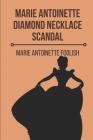 Marie Antoinette Diamond Necklace Scandal: Marie Antoinette Foolish: Marie Antoinette Married Cover Image