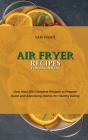 Air Fryer Recipes for Beginners: Over than 250 Complete Recipes to Prepare Quick and Appetizing Dishes for Healthy Eating Cover Image