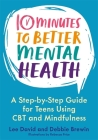 10 Minutes to Better Mental Health: A Step-By-Step Guide for Teens Using CBT and Mindfulness Cover Image