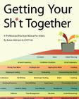 Getting Your Sh*t Together: A Professional Practices Manual for Artists: By Karen Atkinson and Gyst Ink Cover Image