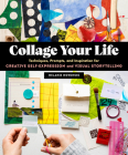 Collage Your Life: Techniques, Prompts, and Inspiration for Creative Self-Expression and Visual Storytelling Cover Image