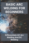 Basic Arc Welding For Beginners: Differentiate AC Arc Welding And DC Welding: Application Of Gas Welding Cover Image